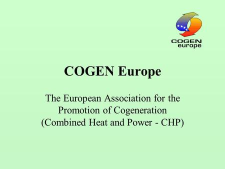 COGEN Europe The European Association for the Promotion of Cogeneration (Combined Heat and Power - CHP)