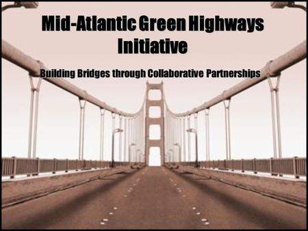Mid-Atlantic Green Highways Initiative Building Bridges through Collaborative Partnerships.