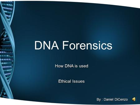 DNA Forensics How DNA is used Ethical Issues By : Daniel DiCenzo.
