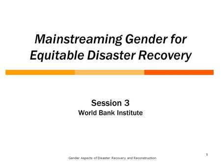 11 Mainstreaming Gender for Equitable Disaster Recovery Session 3 World Bank Institute Gender Aspects of Disaster Recovery and Reconstruction.