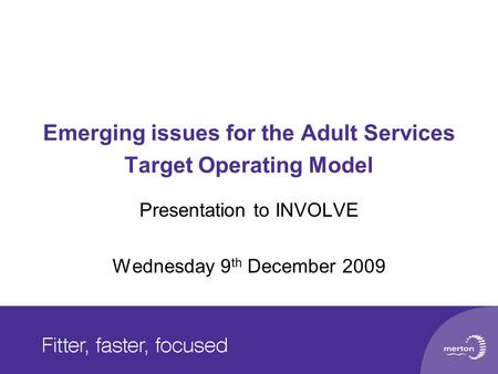 Emerging issues for the Adult Services Target Operating Model Presentation to INVOLVE Wednesday 9 th December 2009.
