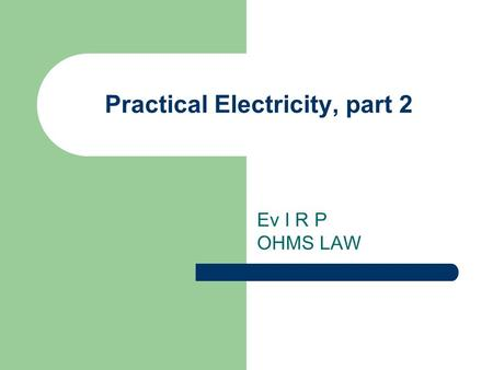 Practical Electricity, part 2 Ev I R P OHMS LAW hFE current gain Skin effect?