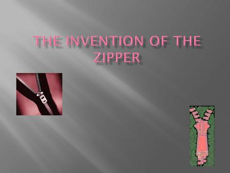 The zipper was made in 1893.The first zipper was made in Chicago, Illinois by Whitcomb Judson and Gideon Sundback. The first zipper was called the clasp.