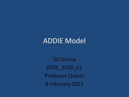 ADDIE Model Gil Garcia EDTC_3320_01 Professor Chavez 9 February 2012.