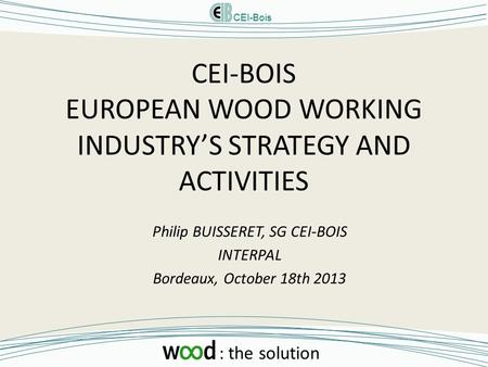 CEI-Bois : the solution CEI-BOIS EUROPEAN WOOD WORKING INDUSTRY'S STRATEGY AND ACTIVITIES Philip BUISSERET, SG CEI-BOIS INTERPAL Bordeaux, October 18th.