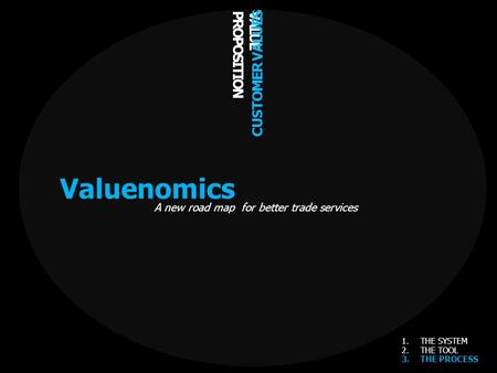 VALUE PROPOSITION CUSTOMER VALUES Valuenomics A new road map for better trade services 1.THE SYSTEM 2.THE TOOL 3.THE PROCESS.