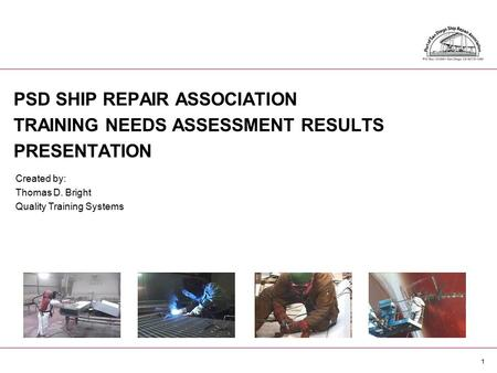 1 PSD SHIP REPAIR ASSOCIATION TRAINING NEEDS ASSESSMENT RESULTS PRESENTATION Created by: Thomas D. Bright Quality Training Systems.