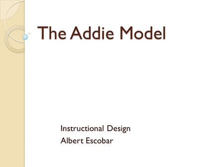 The Addie Model Instructional Design Albert Escobar.