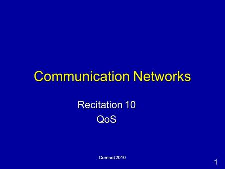 1 Comnet 2010 Communication Networks Recitation 10 QoS.