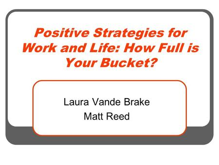 Positive Strategies for Work and Life: How Full is Your Bucket? Laura Vande Brake Matt Reed.