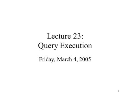 1 Lecture 23: Query Execution Friday, March 4, 2005.