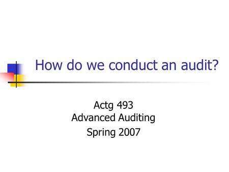 How do we conduct an audit? Actg 493 Advanced Auditing Spring 2007.