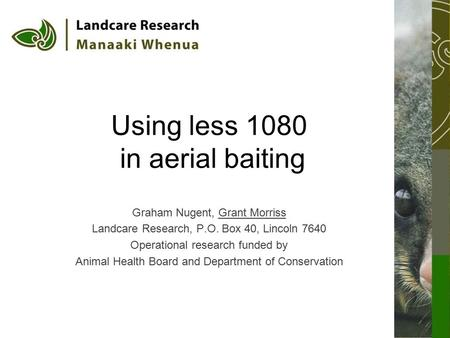Using less 1080 in aerial baiting Graham Nugent, Grant Morriss Landcare Research, P.O. Box 40, Lincoln 7640 Operational research funded by Animal Health.