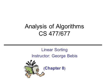 Analysis of Algorithms CS 477/677 Linear Sorting Instructor: George Bebis ( Chapter 8 )