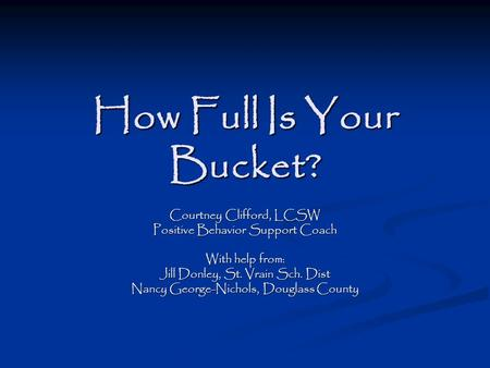 How Full Is Your Bucket? Courtney Clifford, LCSW Positive Behavior Support Coach With help from: Jill Donley, St. Vrain Sch. Dist Nancy George-Nichols,