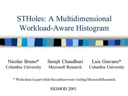 STHoles: A Multidimensional Workload-Aware Histogram Nicolas Bruno* Columbia University Luis Gravano* Columbia University Surajit Chaudhuri Microsoft Research.