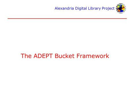 Alexandria Digital Library Project The ADEPT Bucket Framework.