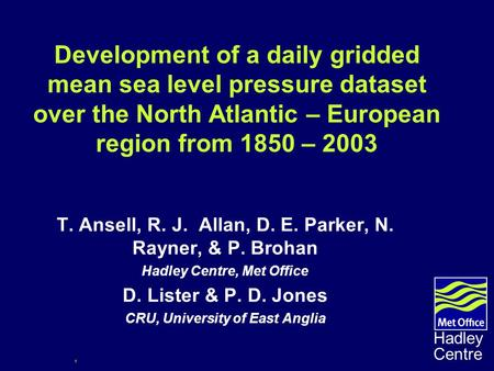 1 Hadley Centre Development of a daily gridded mean sea level pressure dataset over the North Atlantic – European region from 1850 – 2003 T. Ansell, R.