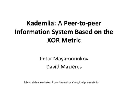 Kademlia: A Peer-to-peer Information System Based on the XOR Metric Petar Mayamounkov David Mazières A few slides are taken from the authors' original.