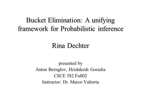 Bucket Elimination: A unifying framework for Probabilistic inference Rina Dechter presented by Anton Bezuglov, Hrishikesh Goradia CSCE 582 Fall02 Instructor: