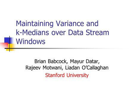 Maintaining Variance and k-Medians over Data Stream Windows Brian Babcock, Mayur Datar, Rajeev Motwani, Liadan O'Callaghan Stanford University.