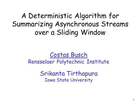 1 A Deterministic Algorithm for Summarizing Asynchronous Streams over a Sliding Window Costas Busch Rensselaer Polytechnic Institute Srikanta Tirthapura.