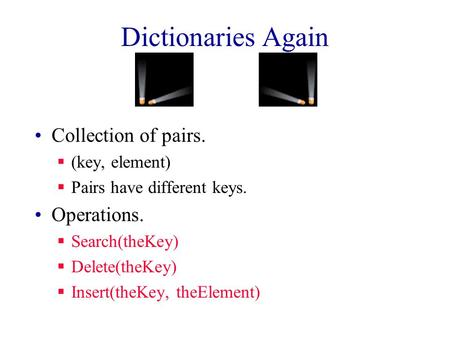 Dictionaries Again Collection of pairs.  (key, element)  Pairs have different keys. Operations.  Search(theKey)  Delete(theKey)  Insert(theKey, theElement)