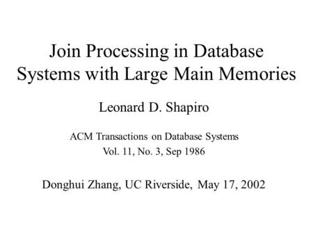 Join Processing in Database Systems with Large Main Memories ACM Transactions on Database Systems Vol. 11, No. 3, Sep 1986 Leonard D. Shapiro Donghui Zhang,