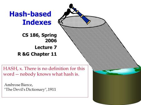 Hash-based Indexes CS 186, Spring 2006 Lecture 7 R &G Chapter 11 HASH, x. There is no definition for this word -- nobody knows what hash is. Ambrose Bierce,