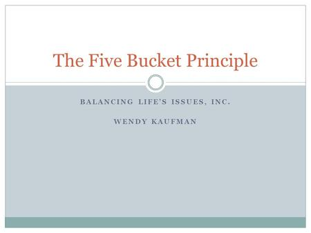 BALANCING LIFE'S ISSUES, INC. WENDY KAUFMAN The Five Bucket Principle.