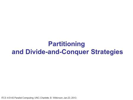 Partitioning and Divide-and-Conquer Strategies ITCS 4/5145 Parallel Computing, UNC-Charlotte, B. Wilkinson, Jan 23, 2013.