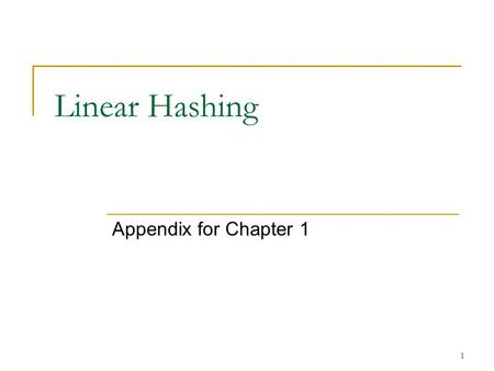 1 Linear Hashing Appendix for Chapter 1. 2 Linear Hashing Allow a hash file to expand and shrink dynamically without needing a directory. Suppose the.