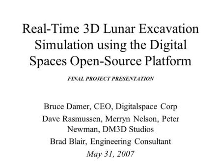 Real-Time 3D Lunar Excavation Simulation using the Digital Spaces Open-Source Platform FINAL PROJECT PRESENTATION Bruce Damer, CEO, Digitalspace Corp Dave.