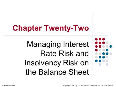 Copyright © 2012 by The McGraw-Hill Companies, Inc. All rights reserved. McGraw-Hill/Irwin Chapter Twenty-Two Managing Interest Rate Risk and Insolvency.