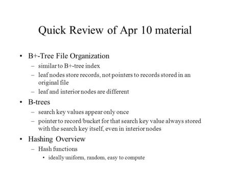 Quick Review of Apr 10 material B+-Tree File Organization –similar to B+-tree index –leaf nodes store records, not pointers to records stored in an original.