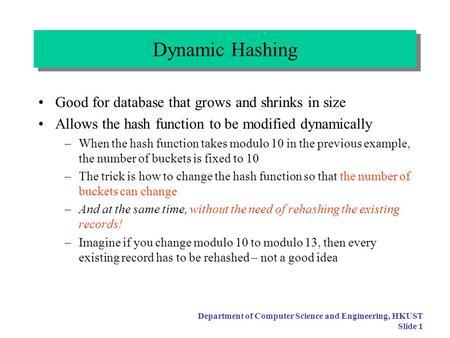 Department of Computer Science and Engineering, HKUST Slide 1 Dynamic Hashing Good for database that grows and shrinks in size Allows the hash function.
