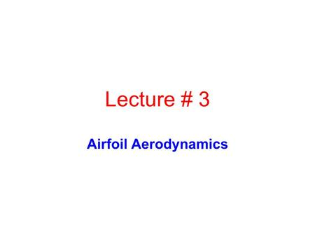 Lecture # 3 Airfoil Aerodynamics.