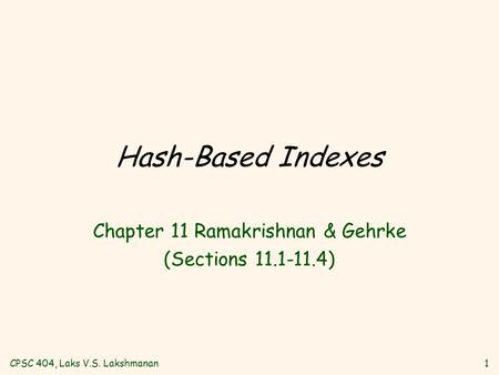 CPSC 404, Laks V.S. Lakshmanan1 Hash-Based Indexes Chapter 11 Ramakrishnan & Gehrke (Sections 11.1-11.4)