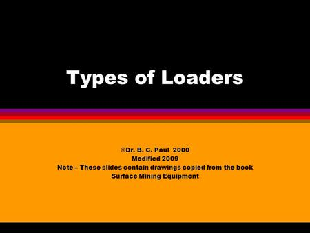 Types of Loaders ©Dr. B. C. Paul 2000 Modified 2009 Note – These slides contain drawings copied from the book Surface Mining Equipment.