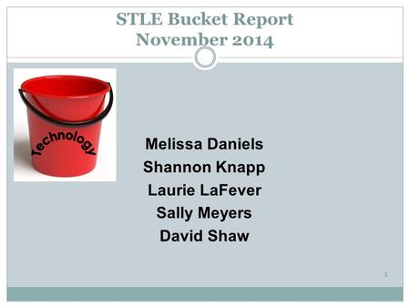 Melissa Daniels Shannon Knapp Laurie LaFever Sally Meyers David Shaw STLE Bucket Report November 2014 1.