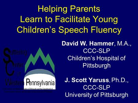 Helping Parents Learn to Facilitate Young Children's Speech Fluency David W. Hammer, M.A., CCC-SLP Children's Hospital of Pittsburgh J. Scott Yaruss, Ph.D.,