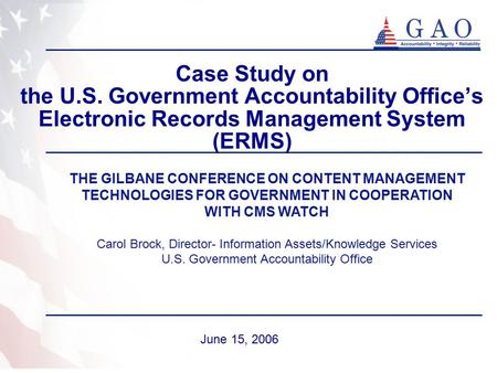 Case Study on the U.S. Government Accountability Office's Electronic Records Management System (ERMS) June 15, 2006 THE GILBANE CONFERENCE ON CONTENT MANAGEMENT.