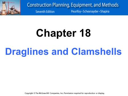 Copyright © The McGraw-Hill Companies, Inc. Permission required for reproduction or display. Chapter 18 Draglines and Clamshells.
