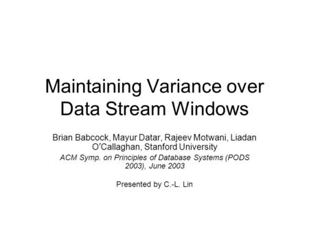 Maintaining Variance over Data Stream Windows Brian Babcock, Mayur Datar, Rajeev Motwani, Liadan O ' Callaghan, Stanford University ACM Symp. on Principles.