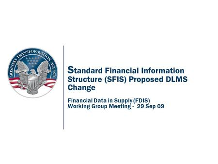 S tandard Financial Information Structure (SFIS) Proposed DLMS Change Financial Data in Supply (FDIS) Working Group Meeting - 29 Sep 09.