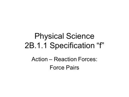 "Physical Science 2B.1.1 Specification ""f"" Action – Reaction Forces: Force Pairs."