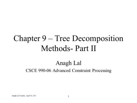 Anagh Lal Tuesday, April 08, 2003 1 Chapter 9 – Tree Decomposition Methods- Part II Anagh Lal CSCE 990-06 Advanced Constraint Processing.