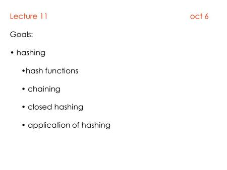 Lecture 11 oct 6 Goals: hashing hash functions chaining closed hashing application of hashing.