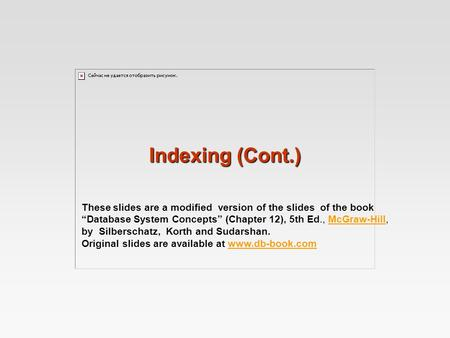 "Indexing (Cont.) These slides are a modified version of the slides of the book ""Database System Concepts"" (Chapter 12), 5th Ed., McGraw-Hill,McGraw-Hill."