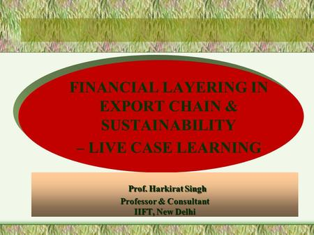 Prof. Harkirat Singh Professor & Consultant IIFT, New Delhi Prof. Harkirat Singh Professor & Consultant IIFT, New Delhi FINANCIAL LAYERING IN EXPORT CHAIN.